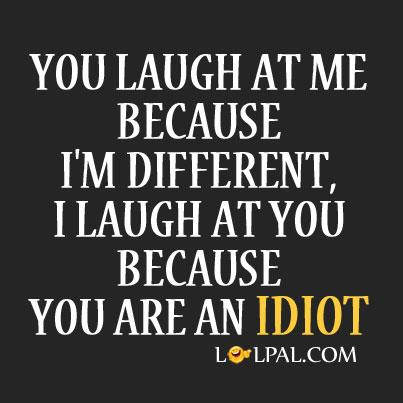 You Laugh At Me Because I'm Different.
