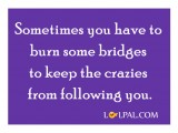 You have to burn some bridges