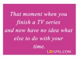 Moment When You Finish A TV Series