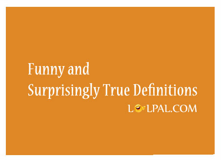 Funny And Surprisingly True Definitions