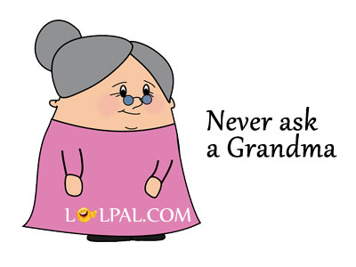 Never Ask A Grandma If She Know You.
